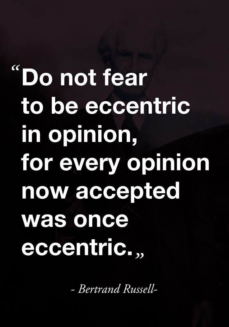 """Do not feat to be eccentric in opinion, for every opinion now accepted was once eccentric."" -Bertrand Russel-"