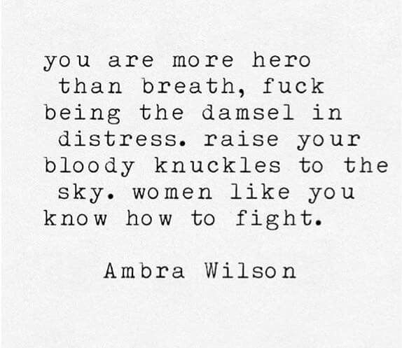 you are more hero than breath. fuck being the damsel in distress. raise your bloody knuckles to the sky. women like you know how to fight. - Ambra Wilson