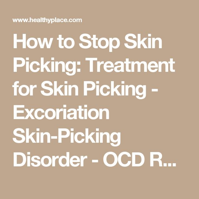 How to Stop Skin Picking: Treatment for Skin Picking - Excoriation Skin-Picking Disorder - OCD Related Disorders | HealthyPlace