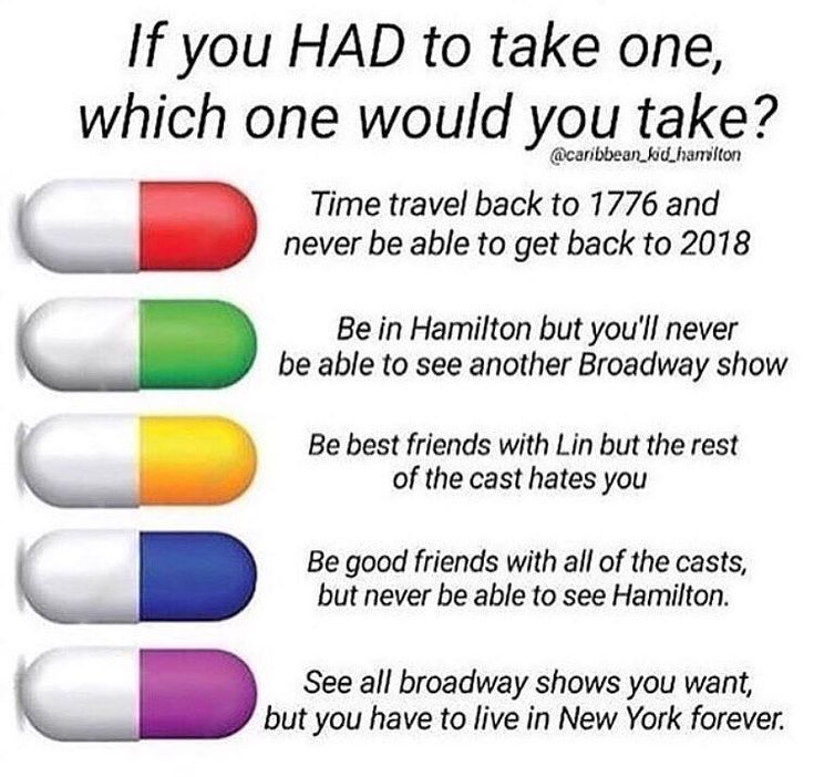 BLUE ALL THE WAY BECAUSE THINK OF IT, IT SAYS YOU CANT SEE HAMILTON WHEN PRETTY MUCH HAMILTON IS JUST ALL SONGS AND THEY ALREADY RECORDED THEM AND THE PILL NEVER SAID YOU COULDN'T LISTEN TO HAMILTON AND ITS EVEN BETTER BECAUSE IF YOU LISTEN TO THE SOUND TRACK JOHN LAURENS DOESN'T D I E
