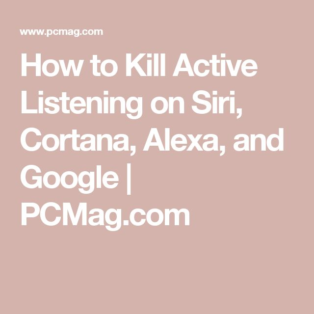 How to Kill Active Listening on Siri, Cortana, Alexa, and Google   PCMag.com