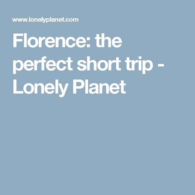 Florence: the perfect short trip - Lonely Planet