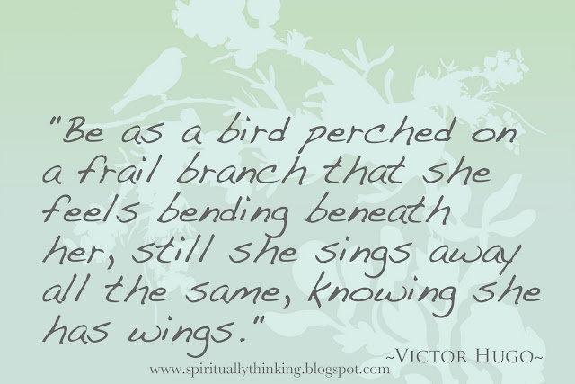 """""""Be as a bird perched on a frail branch that she feels bending beneath her, still she sings away all the same, knowing she has wings.""""  ~Victor Hugo~"""