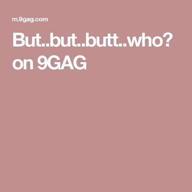 But..but..butt..who? on 9GAG