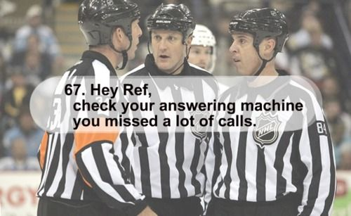 I'm sure the people who sit around me at the games think I'm nuts when I start yelling at the refs when they don't make a call:)
