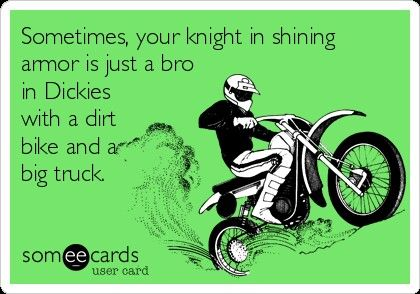 "Lol. ""Just a bro in Dickies"" makes me laugh, but I totally get the dirt bike and big truck. <3 Who needs a knight in shining armor? I can save myself. I need someone to talk to, understand me, and go on crazy adventures with. That's all! And, of course, loyalty and honesty."