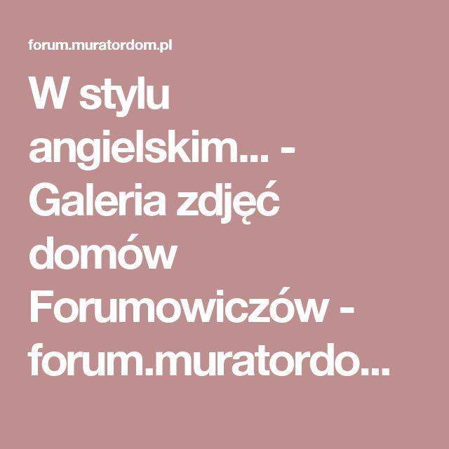 W stylu angielskim... - Galeria zdjęć domów Forumowiczów - forum.muratordom.pl