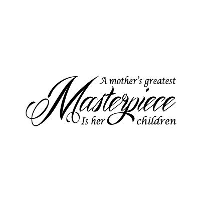 A mothers greatest masterpiece is her children