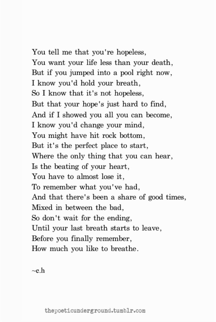 You tell me at you're hopeless... Your hope is just hard to find, and if I showed you all you can become, I know you'd change your mind... - stunning poem <3 ... There is always hope :)