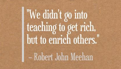 """We didn't go into teaching to get rich, but to enrich others."" Robert John Meehan"