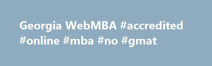 Georgia WebMBA #accredited #online #mba #no #gmat http://donate.nef2.com/georgia-webmba-accredited-online-mba-no-gmat/  # I always recommend the Georgia WebMBA program because it is not only convenient and respected, but also AACSB accredited, which is something I now look for on the resumes I receive. I consider the program to be an instrumental part of my career path and I was able to complete it while regularly traveling for work. Because of the real-world projects, I was able to apply…