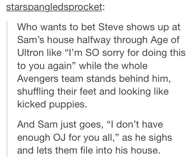 "That would be beautiful. And then Bucky shows up at some point and knocks on the door. Sam just lets him in without a word and Steve and Nat nearly choke on their OJ when he walks into the kitchen. Steve kinda gets up slowly and Bucky says, ""Hey, Stupid. You're letting a robot destroy the world. Why do I always have to clean up your messes?"""