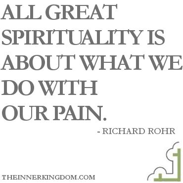 All great spirituality is about what we do with our pain. -- Richard Rohr