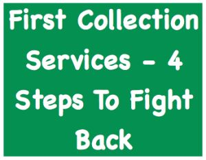 First Collection Services - 4 Steps To Fight Back ...  Get four steps to fight back against First Collection Services, an aggressive third party collection agency. Find out how to protect your rights, your credit, and your wallet.