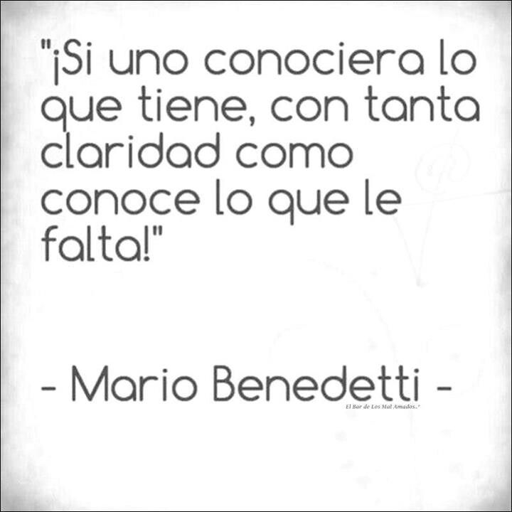 If only one could see what they had with the same clarity as they see what they do not have. Mario Benedetti
