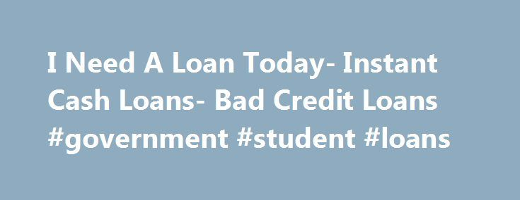 I Need A Loan Today- Instant Cash Loans- Bad Credit Loans #government #student #loans http://remmont.com/i-need-a-loan-today-instant-cash-loans-bad-credit-loans-government-student-loans/  #need a loan today # I Need A Loan Today If you need a loan today then you are at the right place. At I Need Loan we are here to help you arrange cash assistance whenever you are trapped in any cash crises. Apply for I need a loan today and get instant cash in hand today! At I Need Loan you need not have to…