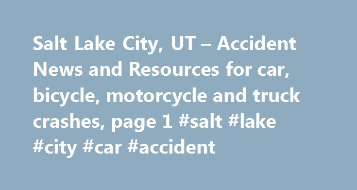 Salt Lake City, UT – Accident News and Resources for car, bicycle, motorcycle and truck crashes, page 1 #salt #lake #city #car #accident http://charlotte.remmont.com/salt-lake-city-ut-accident-news-and-resources-for-car-bicycle-motorcycle-and-truck-crashes-page-1-salt-lake-city-car-accident/  # Salt Lake City, UT – Accident News and Resources including car, bicycle, motorcycle and truck accidents and much more. Salt Lake City – The capital and most populous city in the state of Utah Salt…