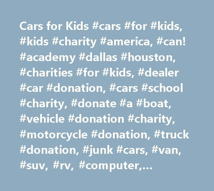 Cars for Kids #cars #for #kids, #kids #charity #america, #can! #academy #dallas #houston, #charities #for #kids, #dealer #car #donation, #cars #school #charity, #donate #a #boat, #vehicle #donation #charity, #motorcycle #donation, #truck #donation, #junk #cars, #van, #suv, #rv, #computer, #equipment,free #towing, #tax #deduction…