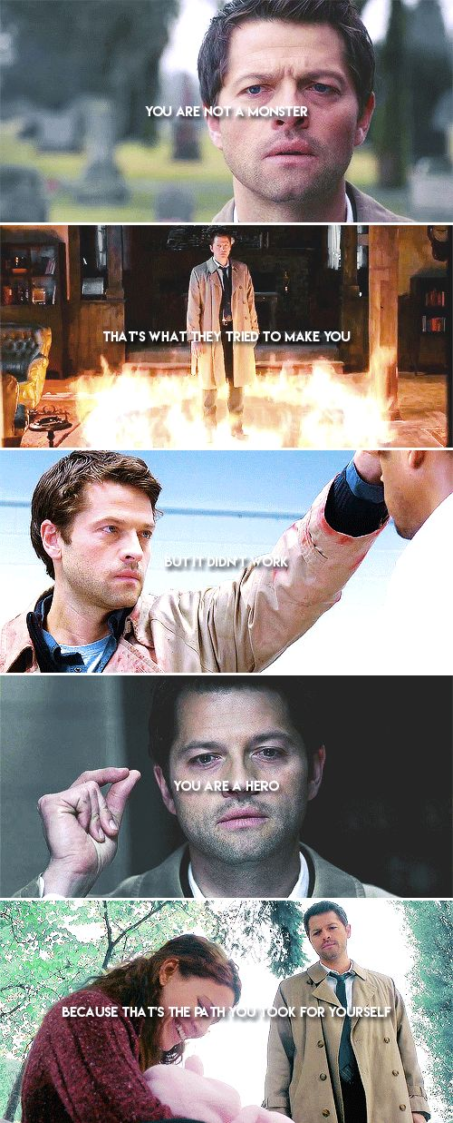 Castiel: You are not a monster. That's what they tried to make you. But it didn't work. You are a hero. Because that's the path you took for yourself. #spn