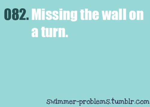 Or f@*king up the backstroke tumbleturn and landing in the next lane....OMG get it right!!!