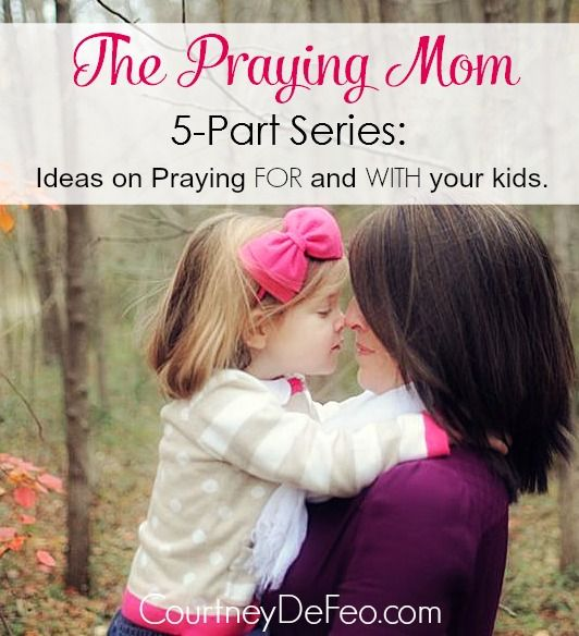 The Praying Mom :: 5 Part Series with ideas on praying FOR and WITH your kids. www.courtneydefeo.com