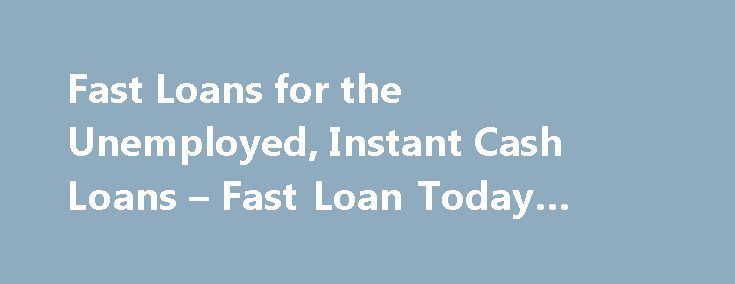 Fast Loans for the Unemployed, Instant Cash Loans – Fast Loan Today #commercial #loan #rates http://loan.remmont.com/fast-loans-for-the-unemployed-instant-cash-loans-fast-loan-today-commercial-loan-rates/  #quick loans for unemployed # Fast Loans for the Unemployed The most common annoyance of unemployment is definitely the means of no income. With no income, you are incapable of supporting your family, or even your own individual needs. Sure, there are options of applying for Centrelink…