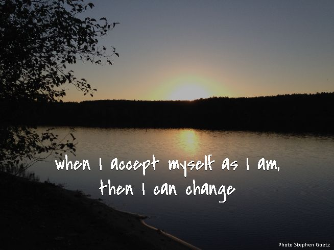 when I accept myself as I am, then I can change