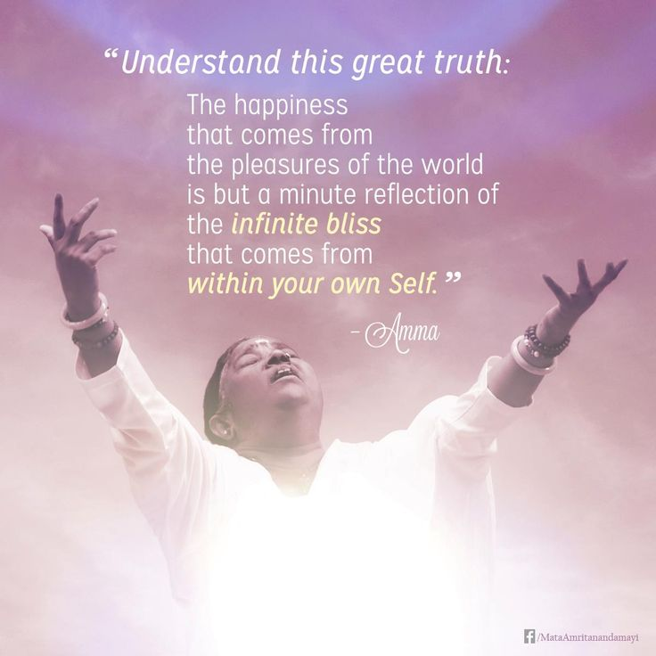 """Understand this great truth: the happiness that comes from the pleasures of the world is but a minute reflection of the infinite bliss that comes from within your own Self."" -Amma (Mata Amritanandamayi)"