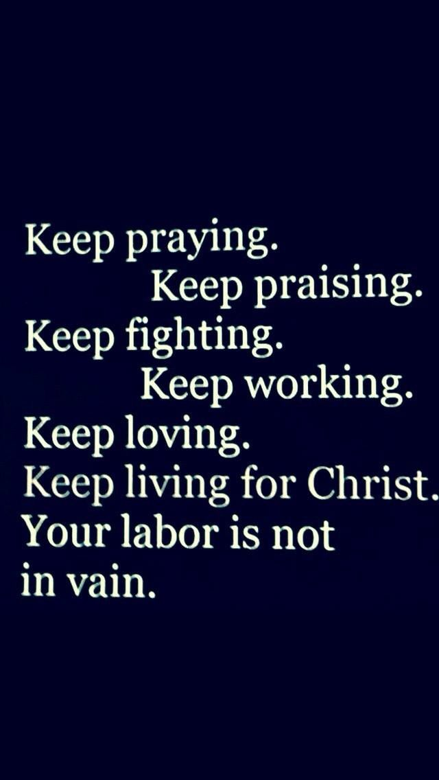 Keep Living For Christ. Keep praying. Keep Praising. Keep fighting. Keep working. Keep loving. Keep living for Christ. Your labor is not in vain.