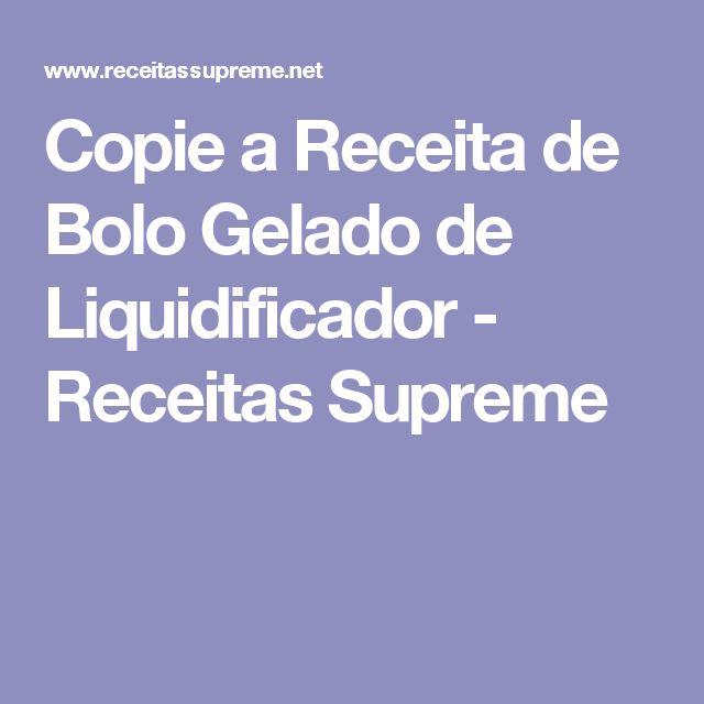 Copie a Receita de Bolo Gelado de Liquidificador - Receitas Supreme