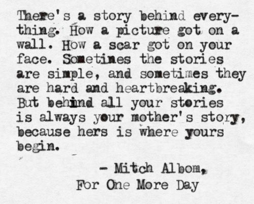 '...Behind all your stories is always your mothers story, because hers is where yours begin.' @Debi Lipko Talleri :)