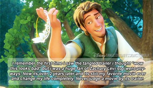 """""""I remember the first time i saw the tangled trailer i thought """"wow this looks bad"""" but i was a huge fan of Zachary Levi so i went anyways. Now its over 2 years later and its still my favorite movie ever and change my life completely. Never judge a movie by its trailer."""""""