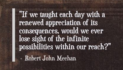 """If we taught each day with a renewed appreciation of its consequences, would we ever lose sight of the infinite possibilities within our reach?"" Robert John Meehan"