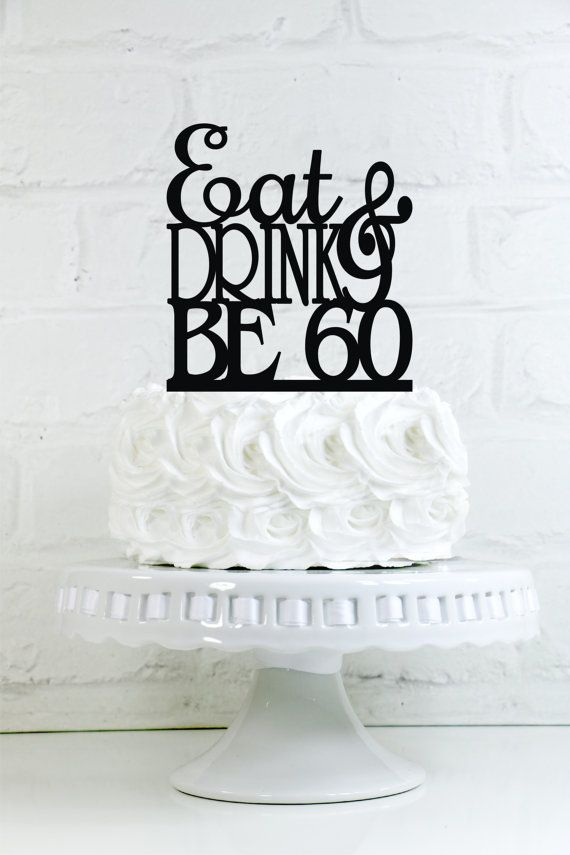Eat Drink and Be 60 60th Birthday Cake Topper or by WyaleDesigns
