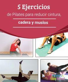 5 Ejercicios de Pilates para reducir cintura, cadera y muslos  Los ejercicios de Pilates son un gran aliado para quemar las grasas que se acumulan en la cintura, cadera y muslos.