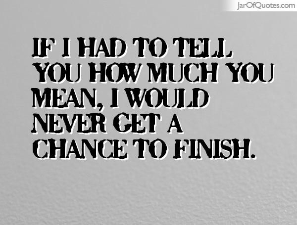 If I had to tell you how much you mean, I would never get a chance to finish.  #quotes #love #sayings #inspirational #motivational #words #quoteoftheday #positive