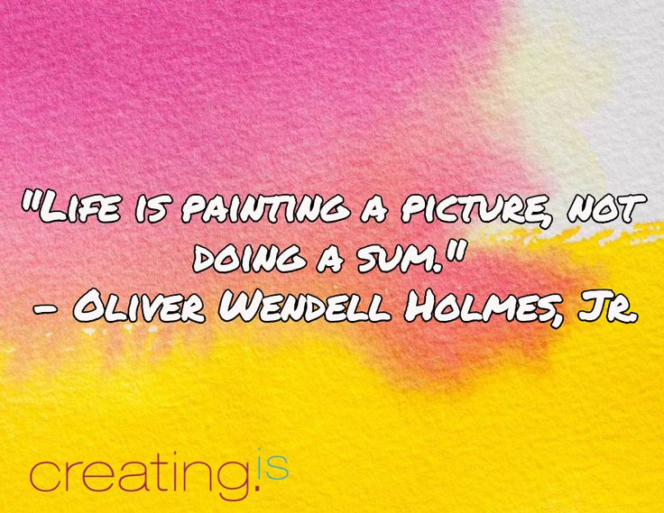 """""""Life is painting a picture, not doing a sum."""" - Oliver Wendell Holmes, Jr."""