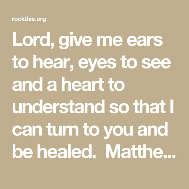 Lord, give me ears to hear, eyes to see and a heart to understand so that I can turn to you and be healed. Matthew 15-17