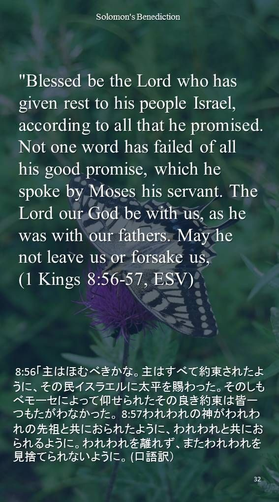 """Blessed be the Lord who has given rest to his people Israel, according to all that he promised. Not one word has failed of all his good promise, which he spoke by Moses his servant. The Lord our God be with us, as he was with our fathers. May he not leave us or forsake us,(1 Kings 8:56-57, ESV) 8:56「主はほむべきかな。主はすべて約束されたように、その民イスラエルに太平を賜わった。そのしもべモーセによって仰せられたその良き約束は皆一つもたがわなかった。 8:57われわれの神がわれわれの先祖と共におられたように、われわれと共におられるように。われわれを離れず、またわれわれを見捨てられないように。 (口語訳)"