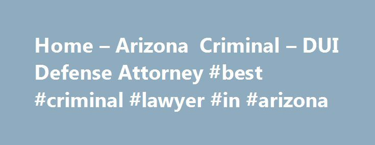 Home – Arizona Criminal – DUI Defense Attorney #best #criminal #lawyer #in #arizona http://mississippi.nef2.com/home-arizona-criminal-dui-defense-attorney-best-criminal-lawyer-in-arizona/  # HAVE YOU BEEN ARRESTED IN ARIZONA? Aggressive arizona criminal defense dui lawyer here for you 24/7 If you've been arrested in Arizona or for any type of crime (DUI, misdemeanor, Felony) your job and possibly your future are at risk. Make sure you protect yourself and get the best criminal defense lawyer…
