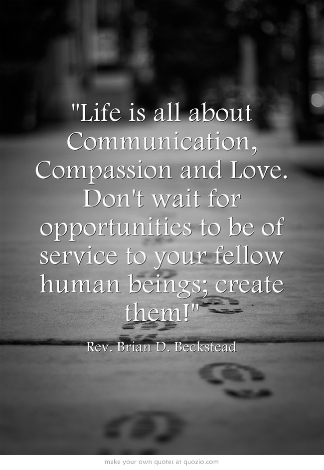 Life is all about Communication, Compassion and Love. Don't wait for opportunities to be of service to your fellow human beings; create them!