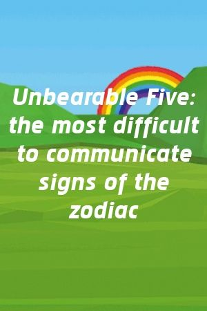 Unbearable Five: the most difficult to communicate signs of the zodiac
