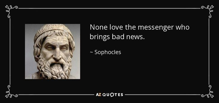 None love the messenger who brings bad news.