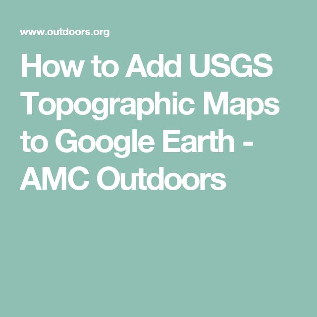 How To Add Usgs Topographic Maps To Google Earth Amc Outdoors