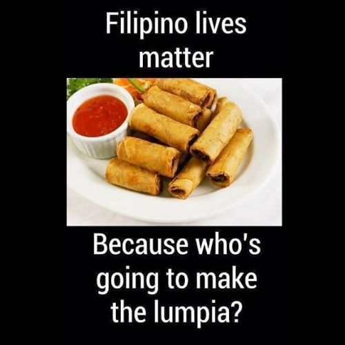 "The quote reads, ""Filipino lives matter, because who's going to make the lumpia?"" --- https://pekson.tumblr.com/post/148299601677/funny-but-seriously-sad-if-you-get-the-pun"