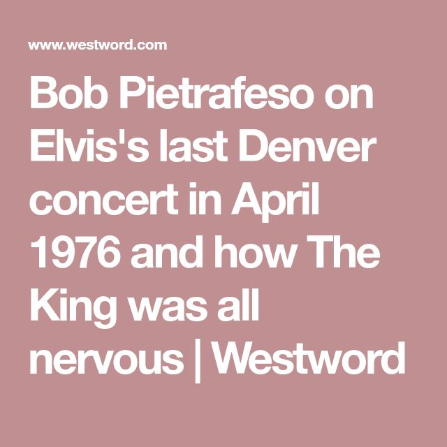 Bob Pietrafeso on Elvis's last Denver concert in April 1976 and how The King was all nervous | Westword