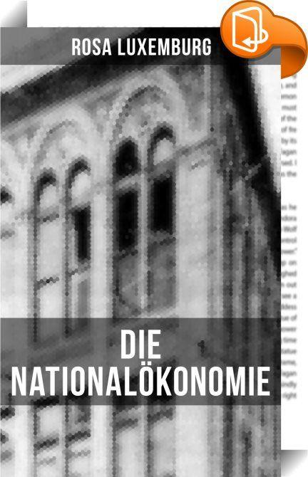 """Die Nationalökonomie    :  Dieses eBook wurde mit einem funktionalen Layout erstellt und sorgfältig formatiert. Die Ausgabe ist mit interaktiven Inhalt und Begleitinformationen versehen, einfach zu navigieren und gut gegliedert. Rosa Luxemburg (1871-1919) war eine einflussreiche Vertreterin der europäischen Arbeiterbewegung, des Marxismus, Antimilitarismus und """"proletarischen Internationalismus"""". Aus dem Buch: """"Die Nationalökonomie ist eine merkwürdige Wissenschaft. Die Schwierigkeit u..."""