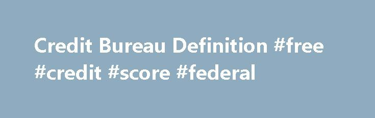 Credit Bureau Definition #free #credit #score #federal http://remmont.com/credit-bureau-definition-free-credit-score-federal/  #credit bureau # Credit Bureau A Credit Bureau, also known as a Credit Reporting Agency or Consumer Reporting Agency, functions as a central repository of credit and collection records, payment history and certain legal information on consumers and businesses. These records are sold to credit grantors and lenders whenever a consumer or business applies for credit…