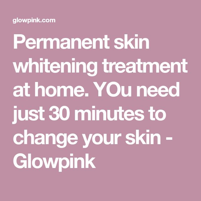Permanent skin whitening treatment at home. YOu need just 30 minutes to change your skin - Glowpink