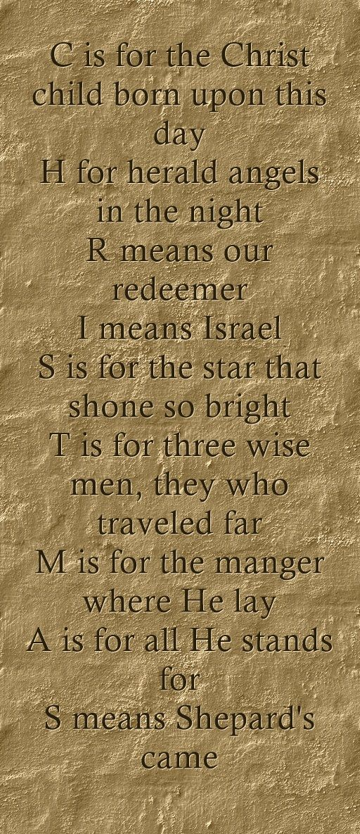 C is for the Christ child born upon this day H for herald angels in the night R means our redeemer I means Israel S is for the star that shone so bright T is for three wise men, they who traveled far M is for the manger where He lay A is for all He stands for S means Shepard's came